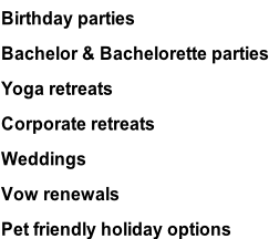 Birthday parties Bachelor & Bachelorette parties Yoga retreats Corporate retreats Weddings Vow renewals Pet friendly holiday options